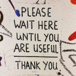 Please wait here until you are useful